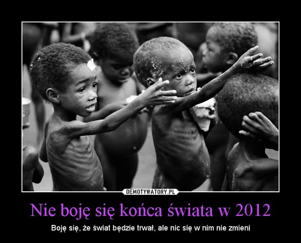 Nie boję się końca świata w 2012 – Boję się, że świat będzie trwał, ale nic się w nim nie zmieni