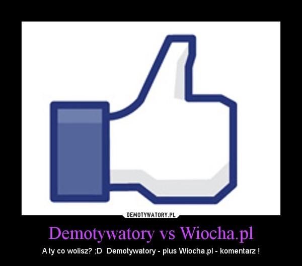 Demotywatory vs Wiocha.pl – A ty co wolisz? ;D  Demotywatory - plus Wiocha.pl - komentarz !