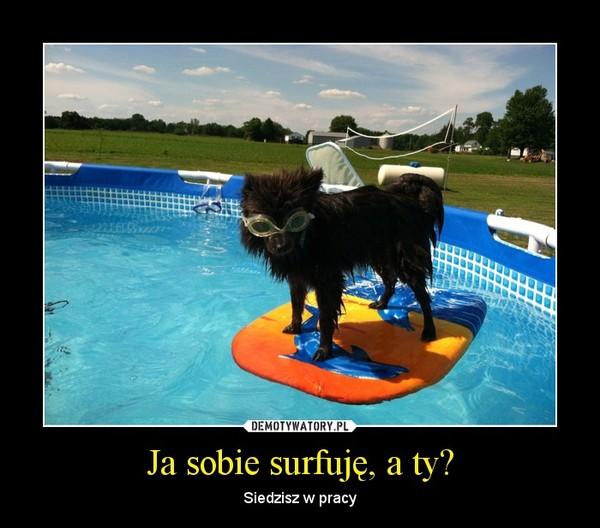 Ja sobie surfuję, a ty? – Siedzisz w pracy