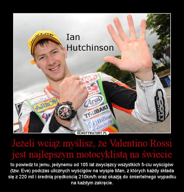 Jeżeli wciąż myślisz, że Valentino Rossi jest najlepszym motocyklistą na świecie – to powiedz to jemu, jedynemu od 105 lat zwycięzcy wszystkich 5-ciu wyścigów (tzw. Eve) podczas ulicznych wyścigów na wyspie Man, z których każdy składa się z 220 mil i średnią prędkością 210km/h oraz okazją do śmiertelnego wypadku na każdym zakręcie.