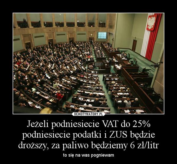Jeżeli podniesiecie VAT do 25% podniesiecie podatki i ZUS będzie droższy, za paliwo będziemy 6 zł/litr – to się na was pogniewam