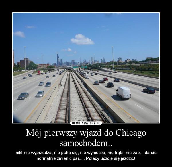 Mój pierwszy wjazd do Chicago samochodem.. – nikt nie wyprzedza, nie pcha się, nie wymusza, nie trąbi, nie zap... da sie normalnie zmienić pas.... Polacy uczcie się jeździć!