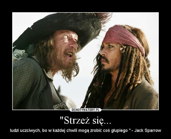 """""""Strzeż się... – ludzi uczciwych, bo w każdej chwili mogą zrobić coś głupiego """" - Jack Sparrow"""
