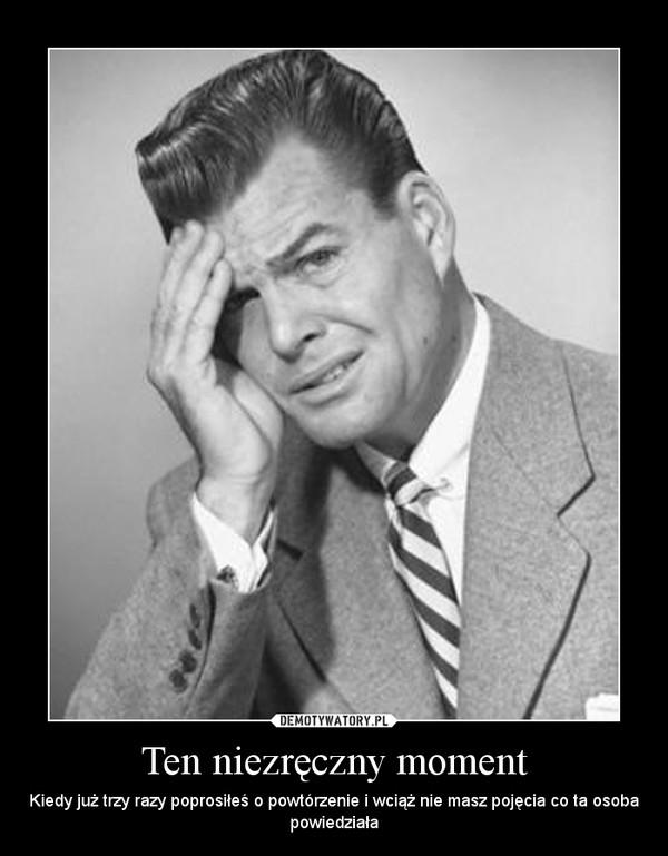 Ten niezręczny moment – Kiedy już trzy razy poprosiłeś o powtórzenie i wciąż nie masz pojęcia co ta osoba powiedziała