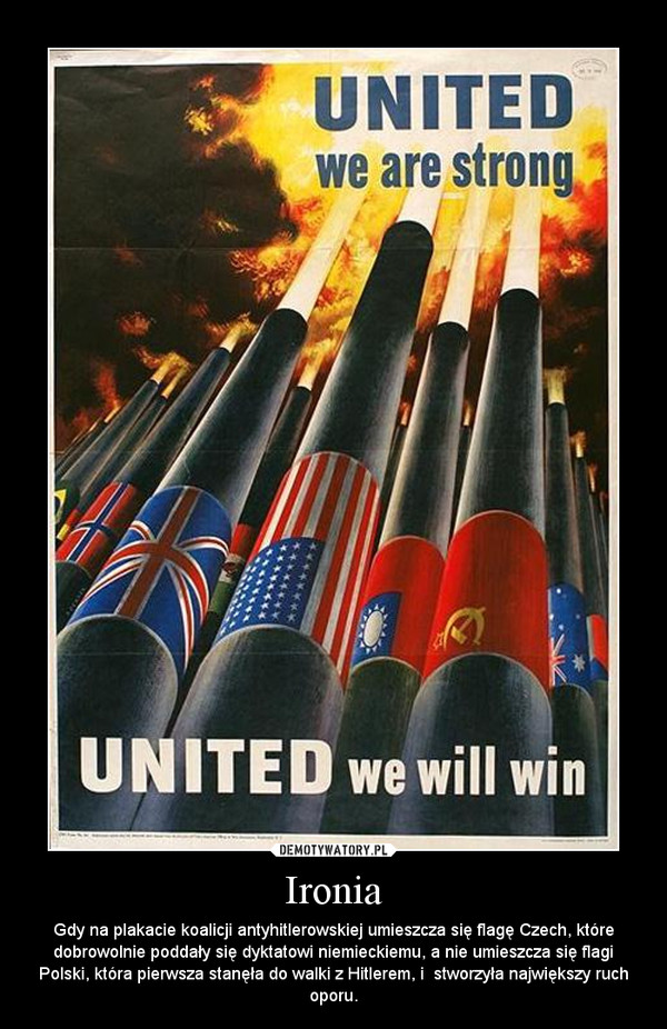 Ironia – Gdy na plakacie koalicji antyhitlerowskiej umieszcza się flagę Czech, które dobrowolnie poddały się dyktatowi niemieckiemu, a nie umieszcza się flagi Polski, która pierwsza stanęła do walki z Hitlerem, i  stworzyła największy ruch oporu.