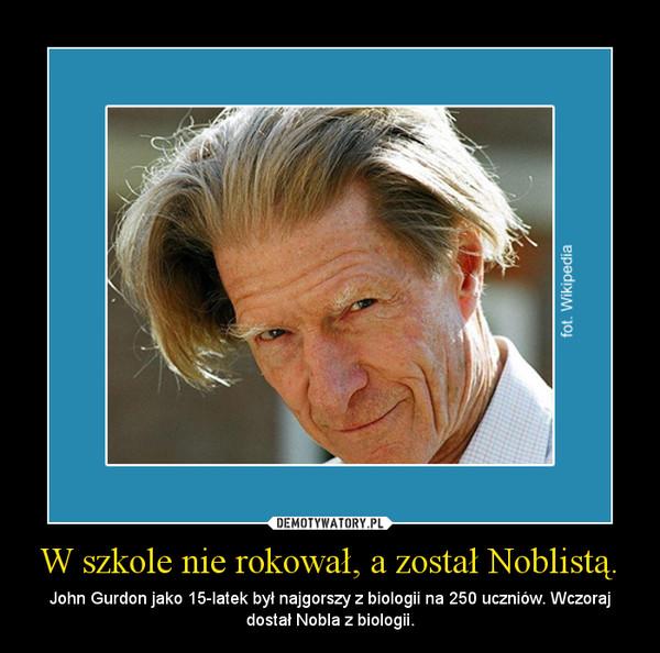 W szkole nie rokował, a został Noblistą. – John Gurdon jako 15-latek był najgorszy z biologii na 250 uczniów. Wczoraj dostał Nobla z biologii.