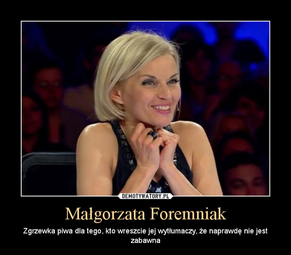 Małgorzata Foremniak – Zgrzewka piwa dla tego, kto wreszcie jej wytłumaczy, że naprawdę nie jest zabawna