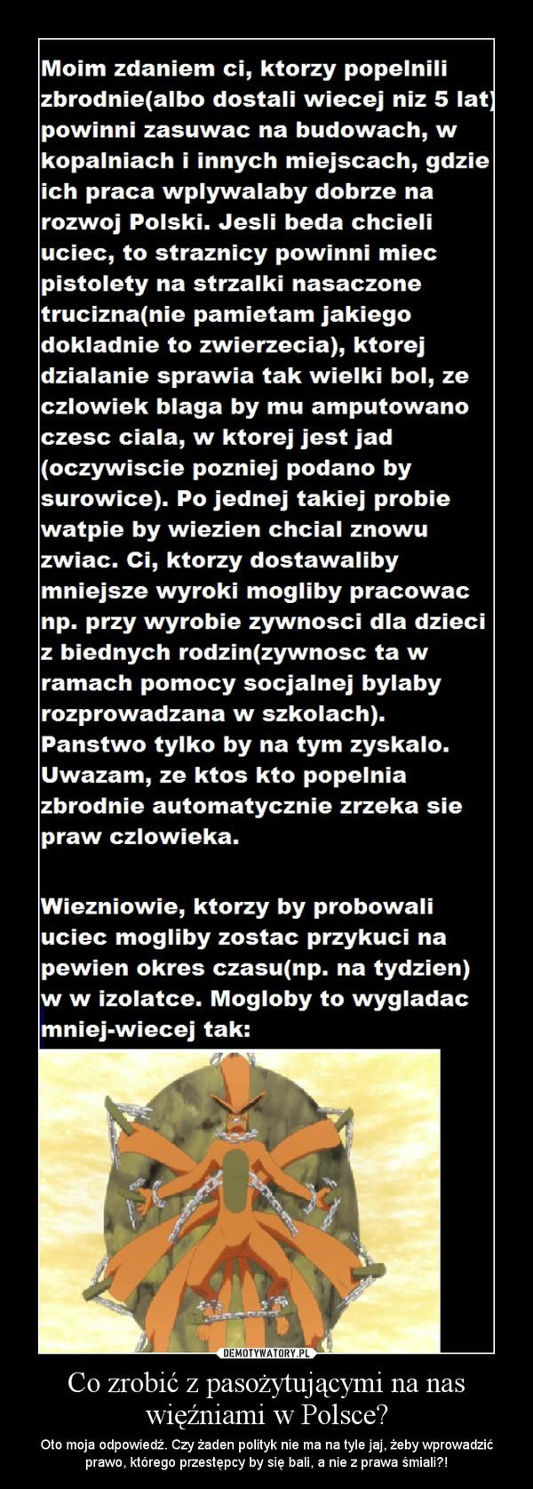 Co zrobić z pasożytującymi na nas więźniami w Polsce? – Oto moja odpowiedź. Czy żaden polityk nie ma na tyle jaj, żeby wprowadzić prawo, którego przestępcy by się bali, a nie z prawa śmiali?!