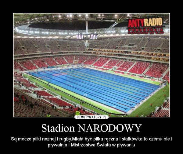 Stadion NARODOWY – Są mecze piłki noznej i rugby.Miała być piłka ręczna i siatkówka to czemu nie i pływalnia i Mistrzostwa Świata w pływaniu