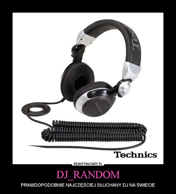 DJ_RANDOM – PRAWDOPODOBNIE NAJCZĘŚCIEJ SŁUCHANY DJ NA ŚWIECIE