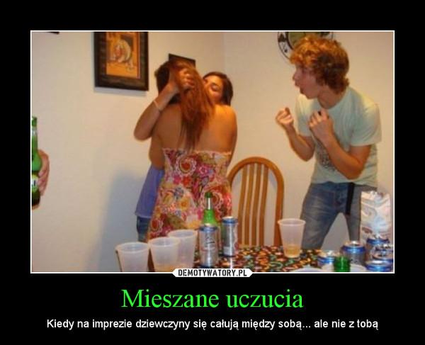 Mieszane uczucia – Kiedy na imprezie dziewczyny się całują między sobą... ale nie z tobą