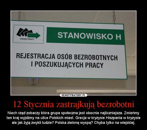 12 Stycznia zastrajkują bezrobotni – Niech rząd zobaczy która grupa społeczna jest obecnie najliczniejsza. Zmieńmy ten kraj wyjdźmy na ulice Polskich miast. Grecja w kryzysie Hiszpania w kryzysie ale jak żyją zwykli ludzie? Polska zieloną wyspą? Chyba tylko na wiejskiej.