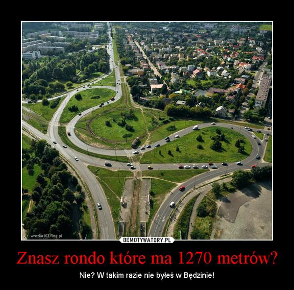 Znasz rondo które ma 1270 metrów? – Nie? W takim razie nie byłeś w Będzinie!