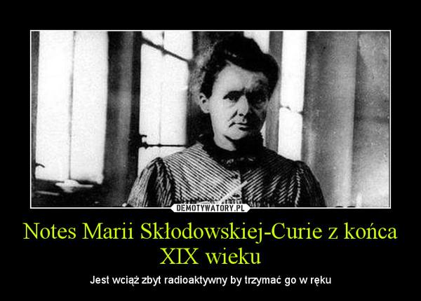 Notes Marii Skłodowskiej-Curie z końca XIX wieku – Jest wciąż zbyt radioaktywny by trzymać go w ręku