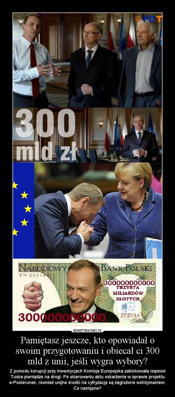 Pamiętasz jeszcze, kto opowiadał o swoim przygotowaniu i obiecał ci 300 mld z unii, jeśli wygra wybory? – Z powodu korupcji przy inwestycjach Komisja Europejska zablokowała rządowi Tuska pieniądze na drogi. Po skierowaniu aktu oskarżenia w sprawie projektu e-Posterunek, również unijne środki na cyfryzację są zagrożone wstrzymaniem. Co następne?