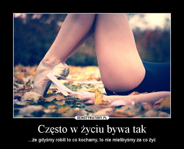 Często w życiu bywa tak – ...że gdyśmy robili to co kochamy, to nie mielibyśmy za co żyć