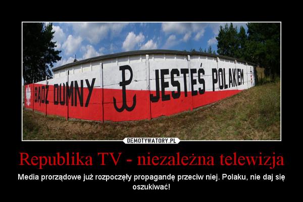Republika TV - niezależna telewizja – Media prorządowe już rozpoczęły propagandę przeciw niej. Polaku, nie daj się oszukiwać!