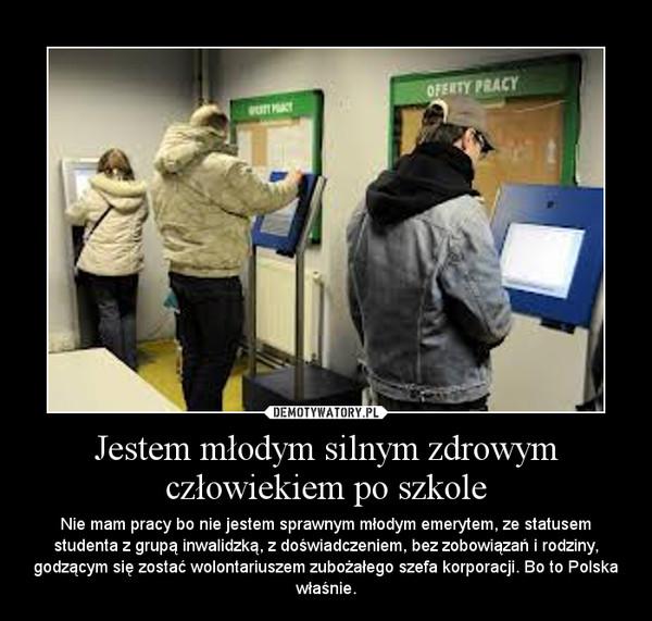 Jestem młodym silnym zdrowym człowiekiem po szkole –  Nie mam pracy bo nie jestem sprawnym młodym emerytem, ze statusem studenta z grupą inwalidzką, z doświadczeniem, bez zobowiązań i rodziny, godzącym się zostać wolontariuszem zubożałego szefa korporacji. Bo to Polska właśnie.