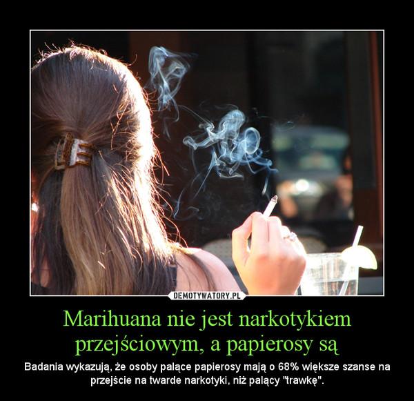 """Marihuana nie jest narkotykiem przejściowym, a papierosy są – Badania wykazują, że osoby palące papierosy mają o 68% większe szanse na przejście na twarde narkotyki, niż palący """"trawkę""""."""