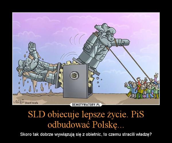 SLD obiecuje lepsze życie. PiS odbudować Polskę... – Skoro tak dobrze wywiązują się z obietnic, to czemu stracili władzę?