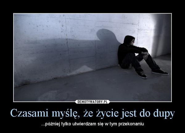 Czasami myślę, że życie jest do dupy – ...później tylko utwierdzam się w tym przekonaniu