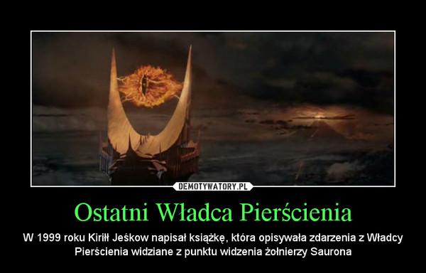 Ostatni Władca Pierścienia – W 1999 roku Kiriłł Jeśkow napisał książkę, która opisywała zdarzenia z Władcy Pierścienia widziane z punktu widzenia żołnierzy Saurona