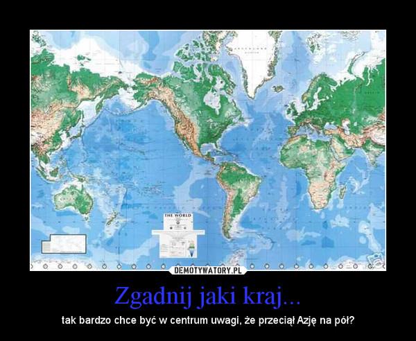 Zgadnij jaki kraj... – tak bardzo chce być w centrum uwagi, że przeciął Azję na pół?