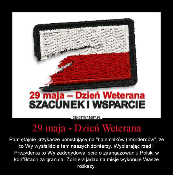 """29 maja - Dzień Weterana – Pamiętajcie krzykacze pomstujący na """"najemników i morderców"""", że to Wy wysłaliście tam naszych żołnierzy. Wybierając rząd i Prezydenta to Wy zadecydowaliście o zaangażowaniu Polski w konfliktach za granicą. Żołnierz jadąc na misje wykonuje Wasze rozkazy."""