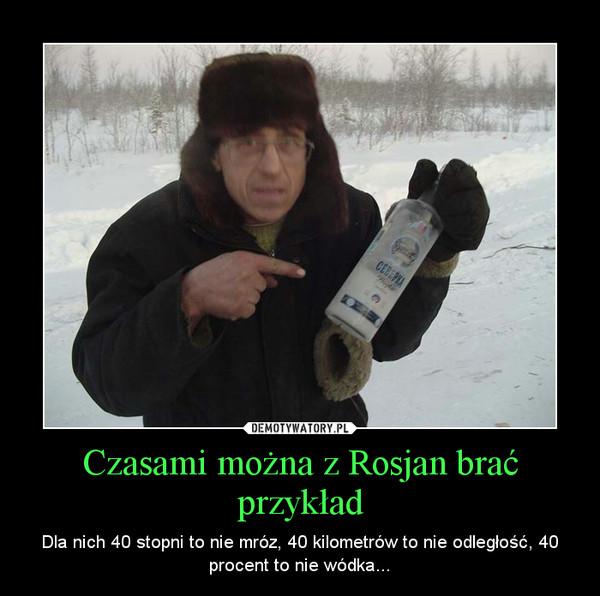 Czasami można z Rosjan brać przykład – Dla nich 40 stopni to nie mróz, 40 kilometrów to nie odległość, 40 procent to nie wódka...
