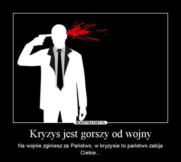 Kryzys jest gorszy od wojny – Na wojnie zginiesz za Państwo, w kryzysie to państwo zabija Ciebie...