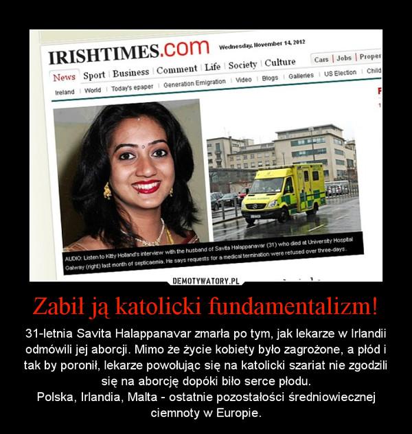 Zabił ją katolicki fundamentalizm! – 31-letnia Savita Halappanavar zmarła po tym, jak lekarze w Irlandii odmówili jej aborcji. Mimo że życie kobiety było zagrożone, a płód i tak by poronił, lekarze powołując się na katolicki szariat nie zgodzili się na aborcję dopóki biło serce płodu.Polska, Irlandia, Malta - ostatnie pozostałości średniowiecznej ciemnoty w Europie.