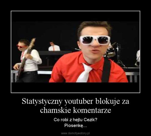 Statystyczny youtuber blokuje za chamskie komentarze – Co robi z hejtu Cezik?\nPiosenkę...