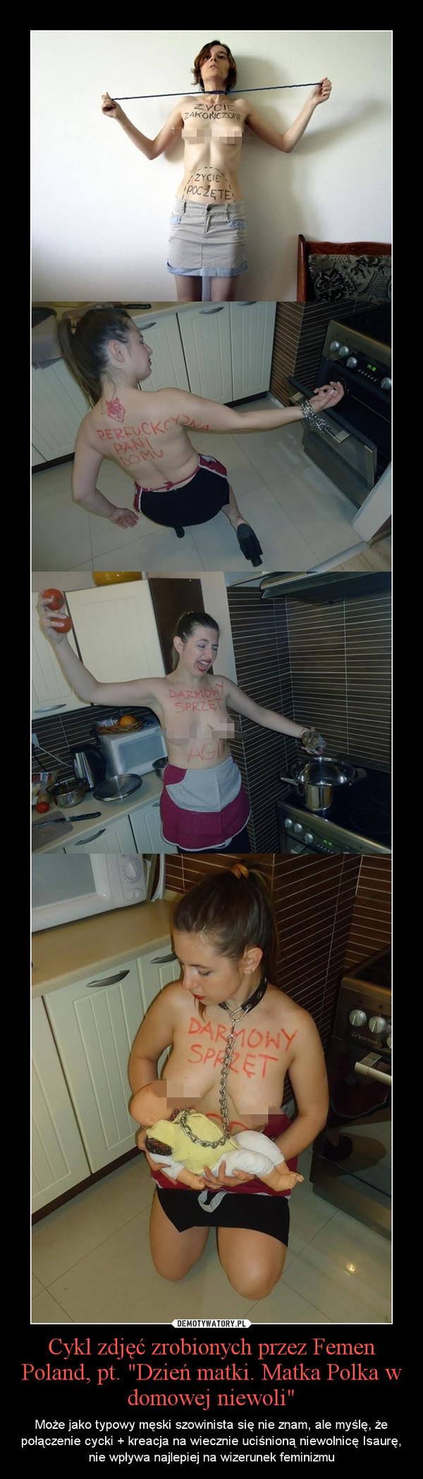 """Cykl zdjęć zrobionych przez Femen Poland, pt. """"Dzień matki. Matka Polka w domowej niewoli"""" – Może jako typowy męski szowinista się nie znam, ale myślę, że połączenie cycki + kreacja na wiecznie uciśnioną niewolnicę Isaurę, nie wpływa najlepiej na wizerunek feminizmu"""