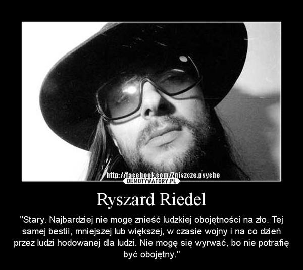 """Ryszard Riedel – """"Stary. Najbardziej nie mogę znieść ludzkiej obojętności na zło. Tej samej bestii, mniejszej lub większej, w czasie wojny i na co dzień przez ludzi hodowanej dla ludzi. Nie mogę się wyrwać, bo nie potrafię być obojętny."""""""