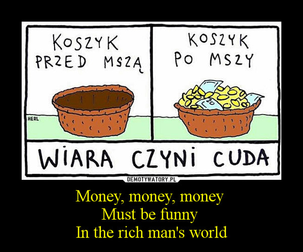 Money, money, money Must be funny In the rich man's world –