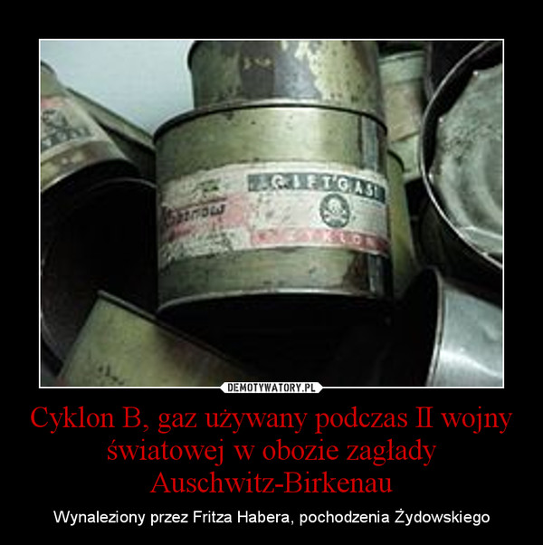 Cyklon B, gaz używany podczas II wojny światowej w obozie zagłady Auschwitz-Birkenau – Wynaleziony przez Fritza Habera, pochodzenia Żydowskiego