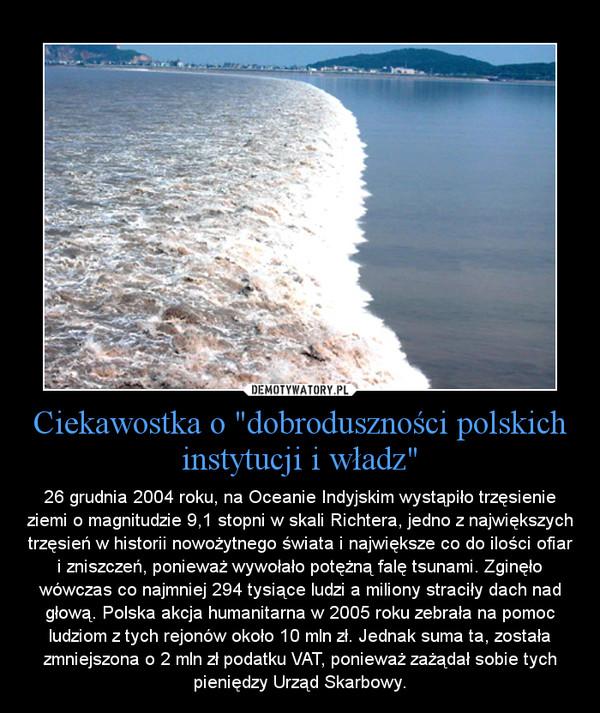 """Ciekawostka o """"dobroduszności polskich instytucji i władz"""" – 26 grudnia 2004 roku, na Oceanie Indyjskim wystąpiło trzęsienie ziemi o magnitudzie 9,1 stopni w skali Richtera, jedno z największych trzęsień w historii nowożytnego świata i największe co do ilości ofiar i zniszczeń, ponieważ wywołało potężną falę tsunami. Zginęło wówczas co najmniej 294 tysiące ludzi a miliony straciły dach nad głową. Polska akcja humanitarna w 2005 roku zebrała na pomoc ludziom z tych rejonów około 10 mln zł. Jednak suma ta, została zmniejszona o 2 mln zł podatku VAT, ponieważ zażądał sobie tych pieniędzy Urząd Skarbowy."""
