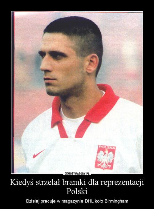 Kiedyś strzelał bramki dla reprezentacji Polski