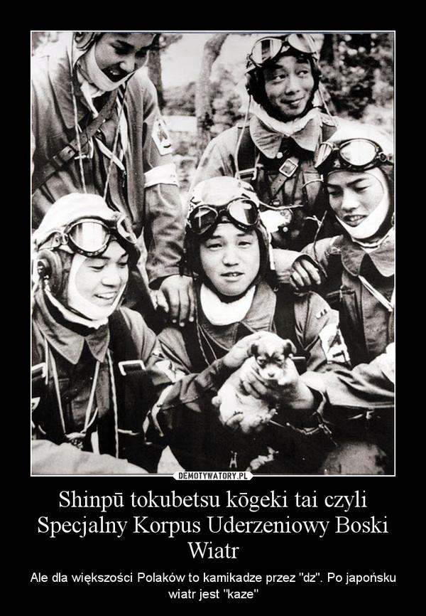 """Shinpū tokubetsu kōgeki tai czyli Specjalny Korpus Uderzeniowy Boski Wiatr – Ale dla większości Polaków to kamikadze przez """"dz"""". Po japońsku wiatr jest """"kaze"""""""