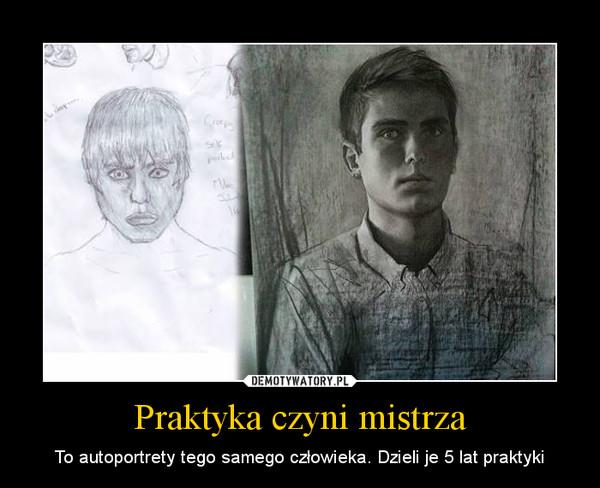 Praktyka czyni mistrza – To autoportrety tego samego człowieka. Dzieli je 5 lat praktyki