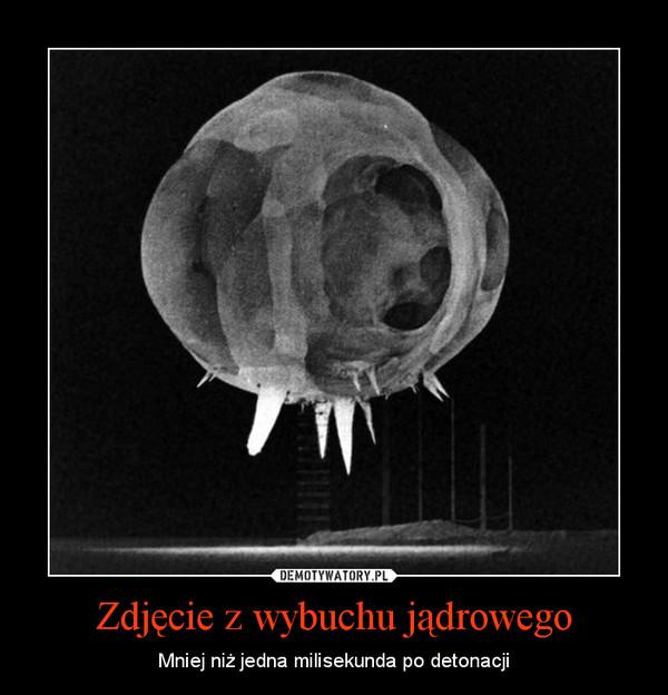 Zdjęcie z wybuchu jądrowego – Mniej niż jedna milisekunda po detonacji