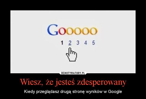 Wiesz, że jesteś zdesperowany – Kiedy przeglądasz drugą stronę wyników w Google
