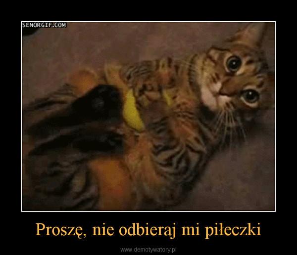 Proszę, nie odbieraj mi piłeczki –