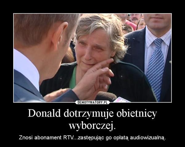 Donald dotrzymuje obietnicy wyborczej. – Znosi abonament RTV...zastępując go opłatą audiowizualną.