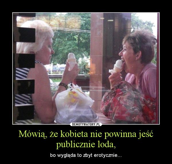Mówią, że kobieta nie powinna jeść publicznie loda, – bo wygląda to zbyt erotycznie...