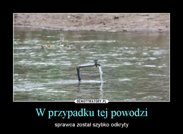 W przypadku tej powodzi – sprawca został szybko odkryty