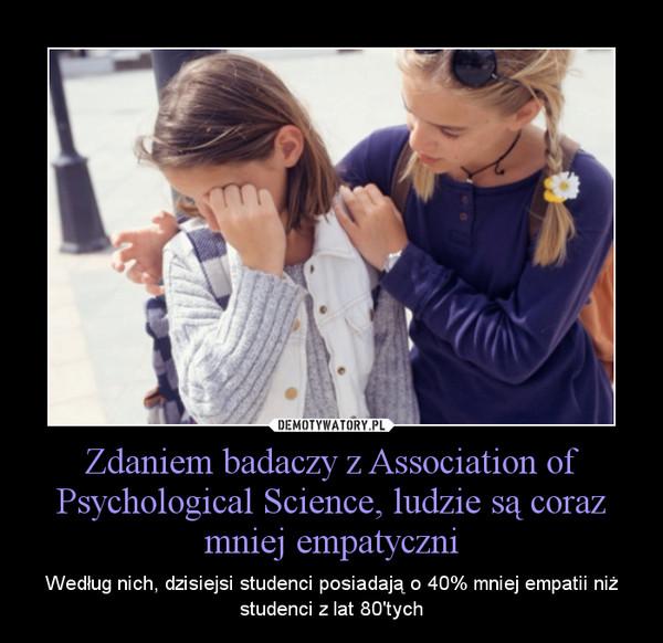 Zdaniem badaczy z Association of Psychological Science, ludzie są coraz mniej empatyczni – Według nich, dzisiejsi studenci posiadają o 40% mniej empatii niż studenci z lat 80\'tych