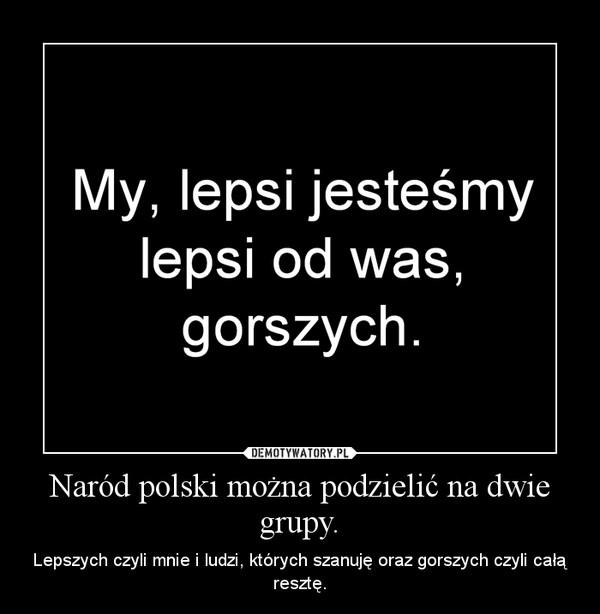 Naród polski można podzielić na dwie grupy. – Lepszych czyli mnie i ludzi, których szanuję oraz gorszych czyli całą resztę.