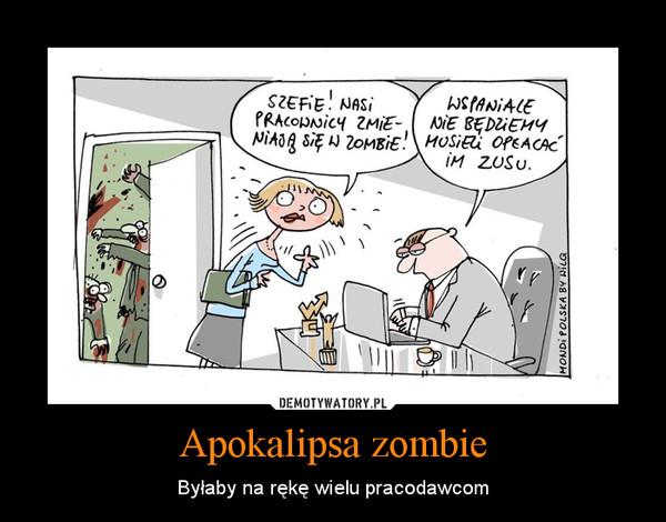 Apokalipsa zombie – Byłaby na rękę wielu pracodawcom