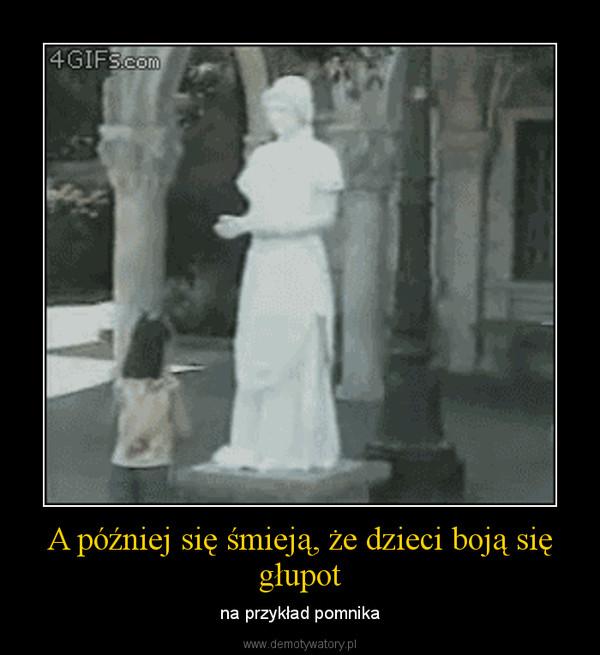 A później się śmieją, że dzieci boją się głupot – na przykład pomnika